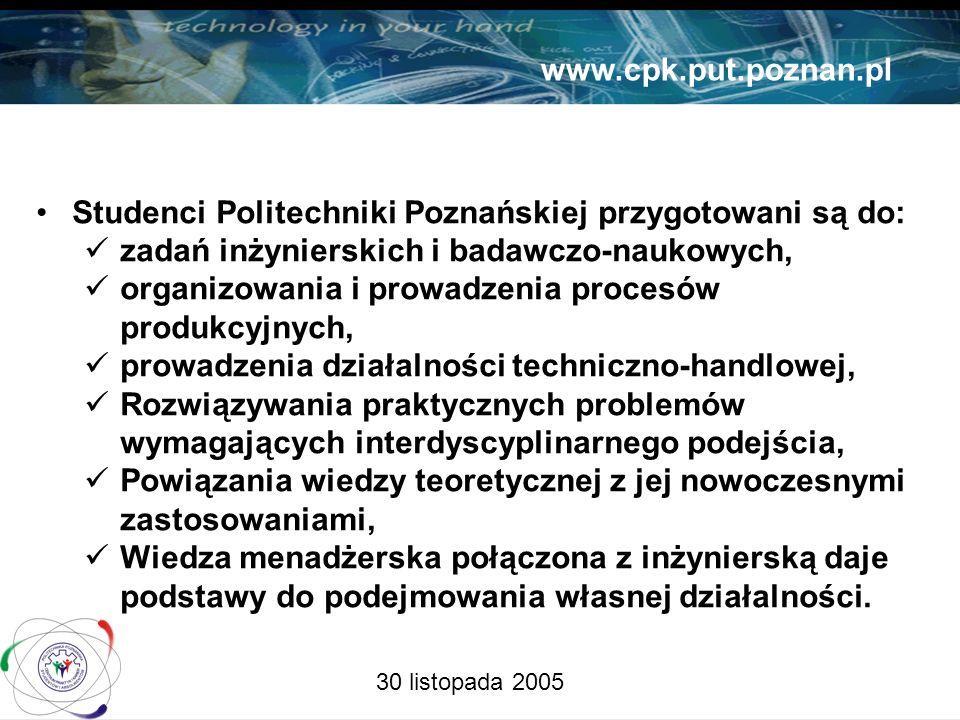 30 listopada 2005 www.cpk.put.poznan.pl Studenci Politechniki Poznańskiej przygotowani są do: zadań inżynierskich i badawczo-naukowych, organizowania i prowadzenia procesów produkcyjnych, prowadzenia działalności techniczno-handlowej, Rozwiązywania praktycznych problemów wymagających interdyscyplinarnego podejścia, Powiązania wiedzy teoretycznej z jej nowoczesnymi zastosowaniami, Wiedza menadżerska połączona z inżynierską daje podstawy do podejmowania własnej działalności.