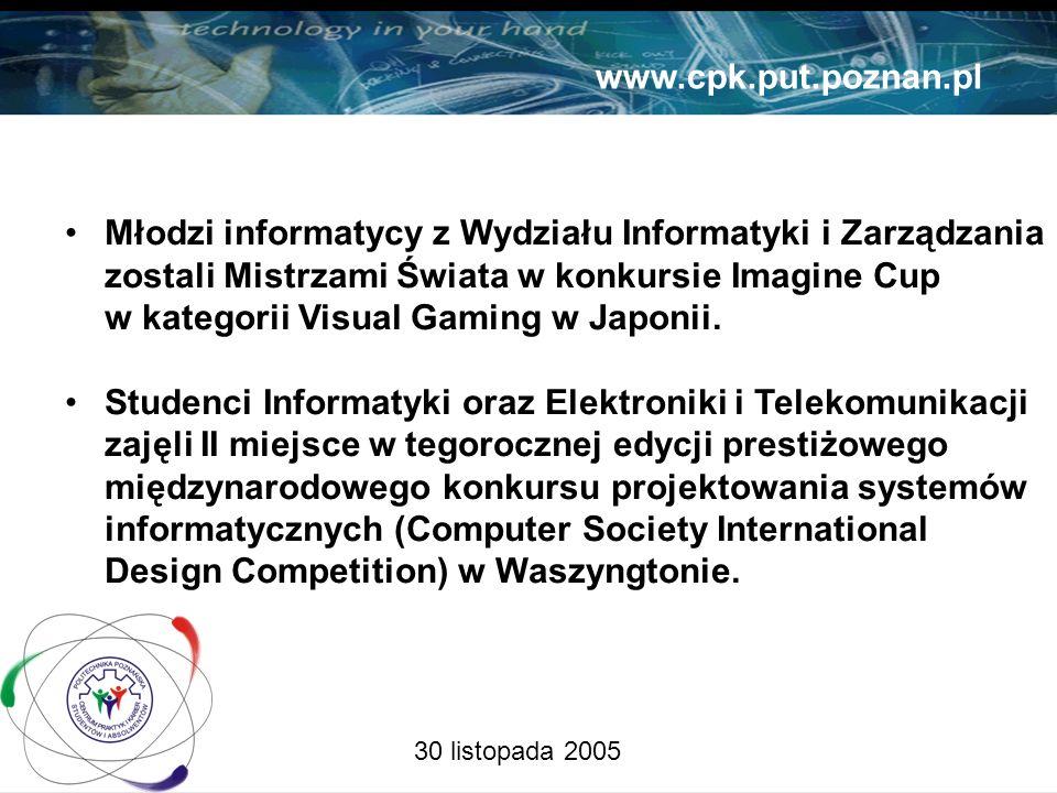30 listopada 2005 www.cpk.put.poznan.pl Młodzi informatycy z Wydziału Informatyki i Zarządzania zostali Mistrzami Świata w konkursie Imagine Cup w kategorii Visual Gaming w Japonii.