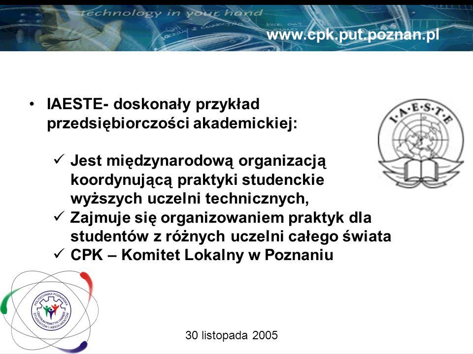 30 listopada 2005 www.cpk.put.poznan.pl IAESTE- doskonały przykład przedsiębiorczości akademickiej: Jest międzynarodową organizacją koordynującą praktyki studenckie wyższych uczelni technicznych, Zajmuje się organizowaniem praktyk dla studentów z różnych uczelni całego świata CPK – Komitet Lokalny w Poznaniu