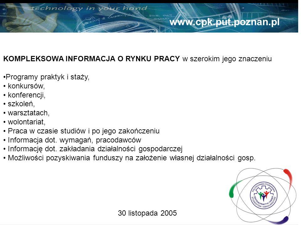30 listopada 2005 www.cpk.put.poznan.pl KOMPLEKSOWA INFORMACJA O RYNKU PRACY w szerokim jego znaczeniu Programy praktyk i staży, konkursów, konferencji, szkoleń, warsztatach, wolontariat, Praca w czasie studiów i po jego zakończeniu Informacja dot.