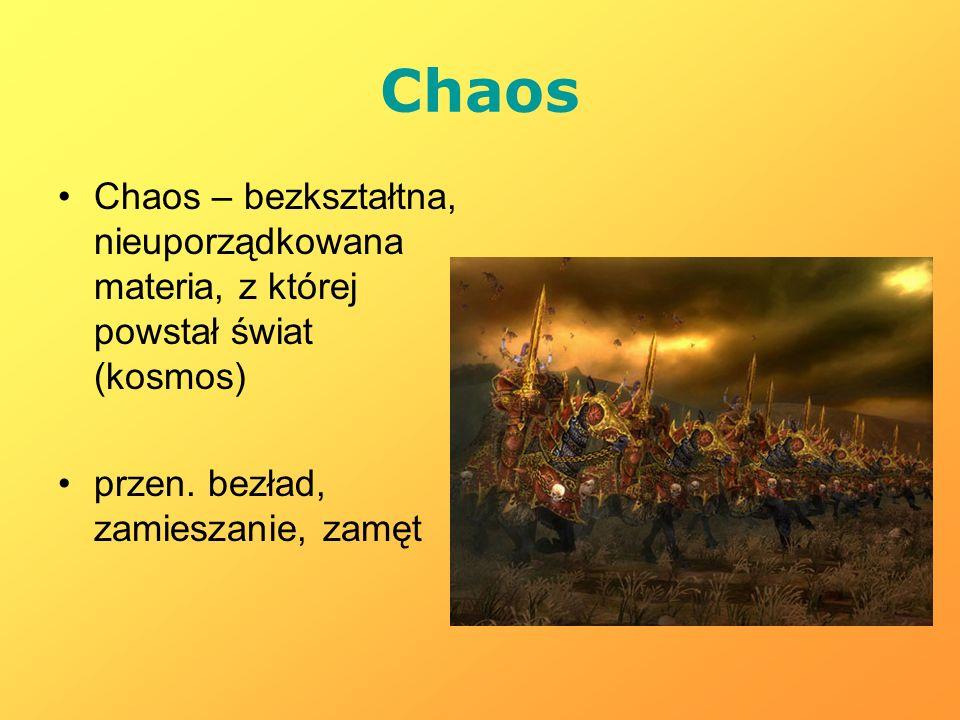 Chaos Chaos – bezkształtna, nieuporządkowana materia, z której powstał świat (kosmos) przen. bezład, zamieszanie, zamęt