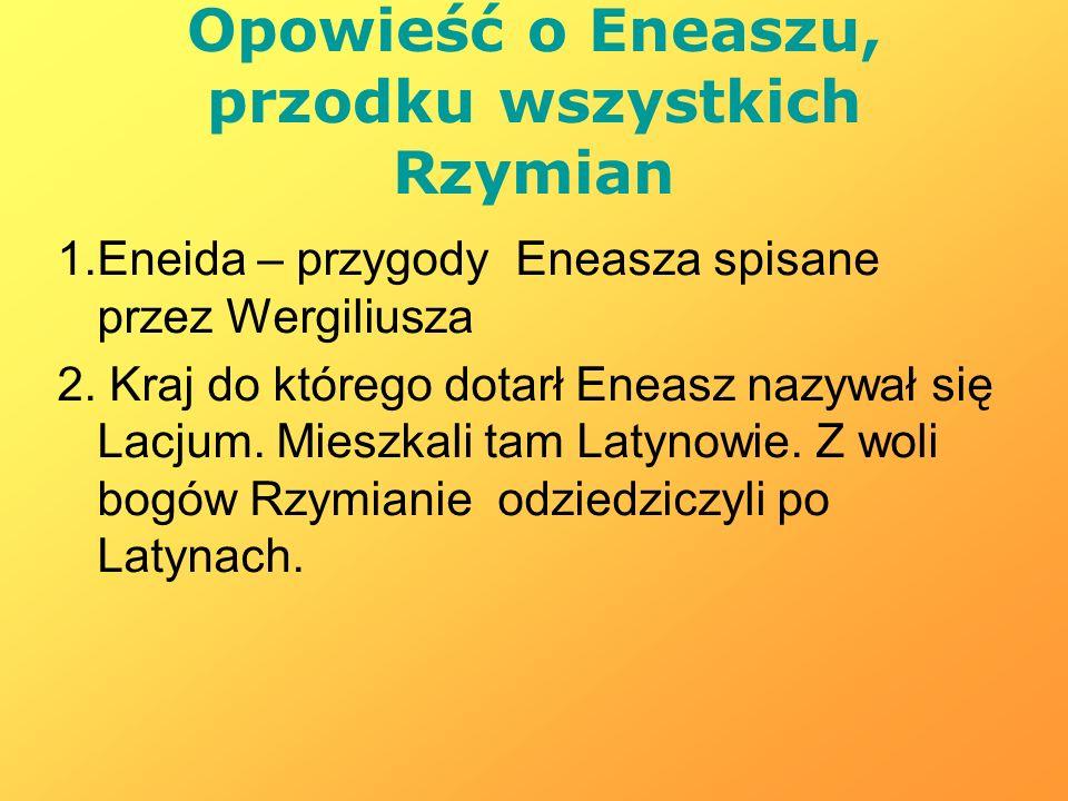 Opowieść o Eneaszu, przodku wszystkich Rzymian 1.Eneida – przygody Eneasza spisane przez Wergiliusza 2. Kraj do którego dotarł Eneasz nazywał się Lacj