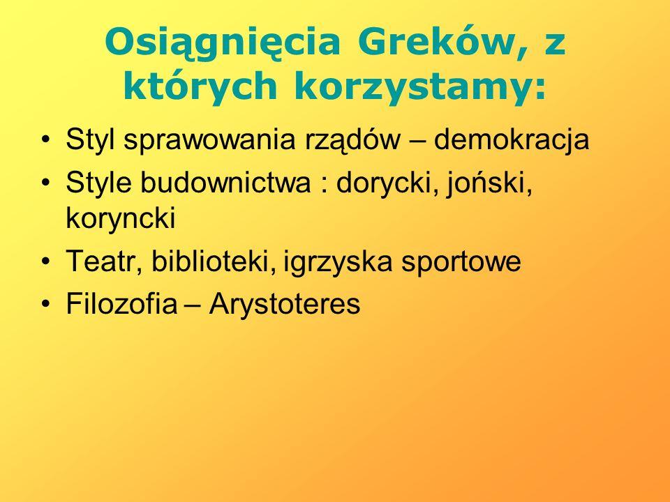 Osiągnięcia Greków, z których korzystamy: Styl sprawowania rządów – demokracja Style budownictwa : dorycki, joński, koryncki Teatr, biblioteki, igrzys