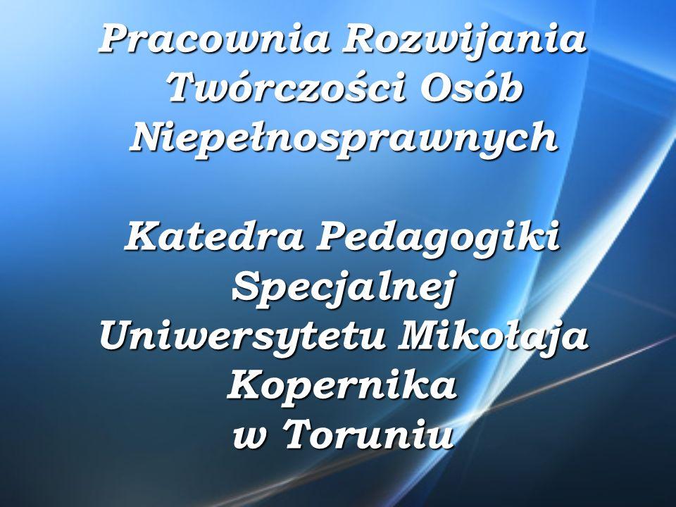 Pracownia Rozwijania Twórczości Osób Niepełnosprawnych Katedra Pedagogiki Specjalnej Uniwersytetu Mikołaja Kopernika w Toruniu