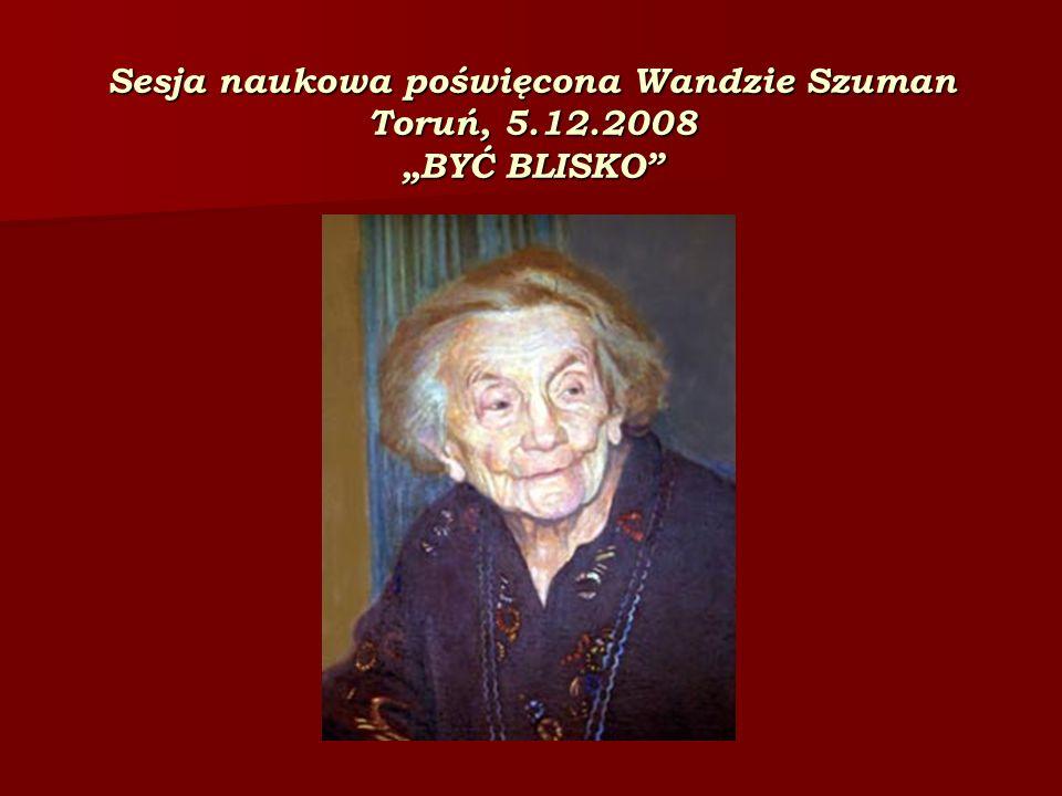 Sesja naukowa poświęcona Wandzie Szuman Toruń, 5.12.2008 BYĆ BLISKO