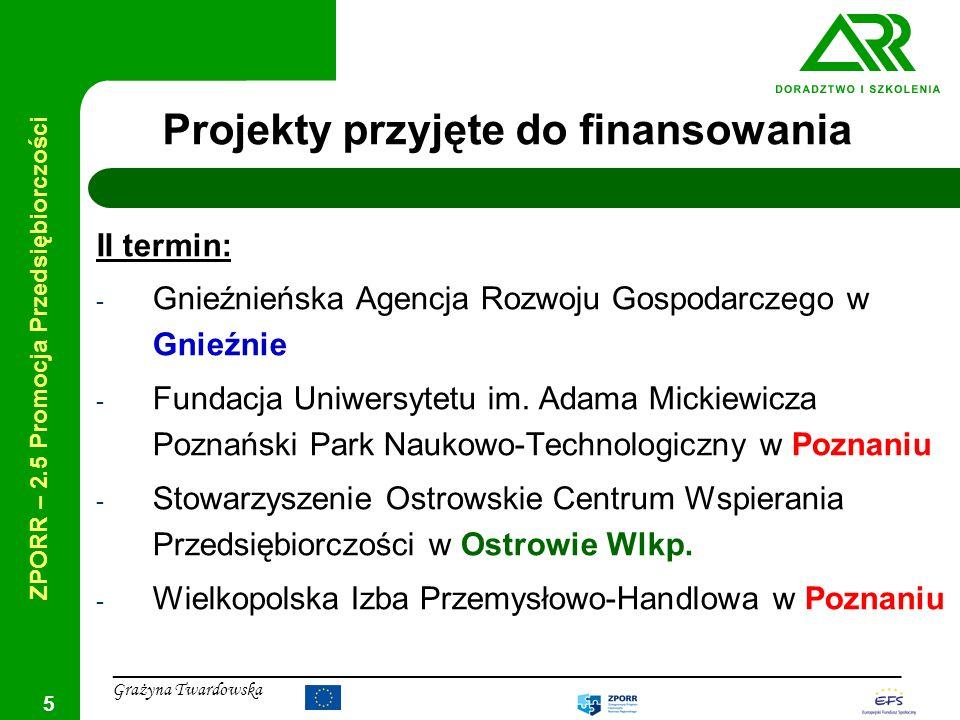 ZPORR – 2.5 Promocja Przedsiębiorczości ____________________________________________________________________________ Grażyna Twardowska 6 Projekty przyjęte do finansowania III termin: - Fundacja Demokracji Lokalnej w Warszawie - TOTAL Grupa Consultingowa S.A.