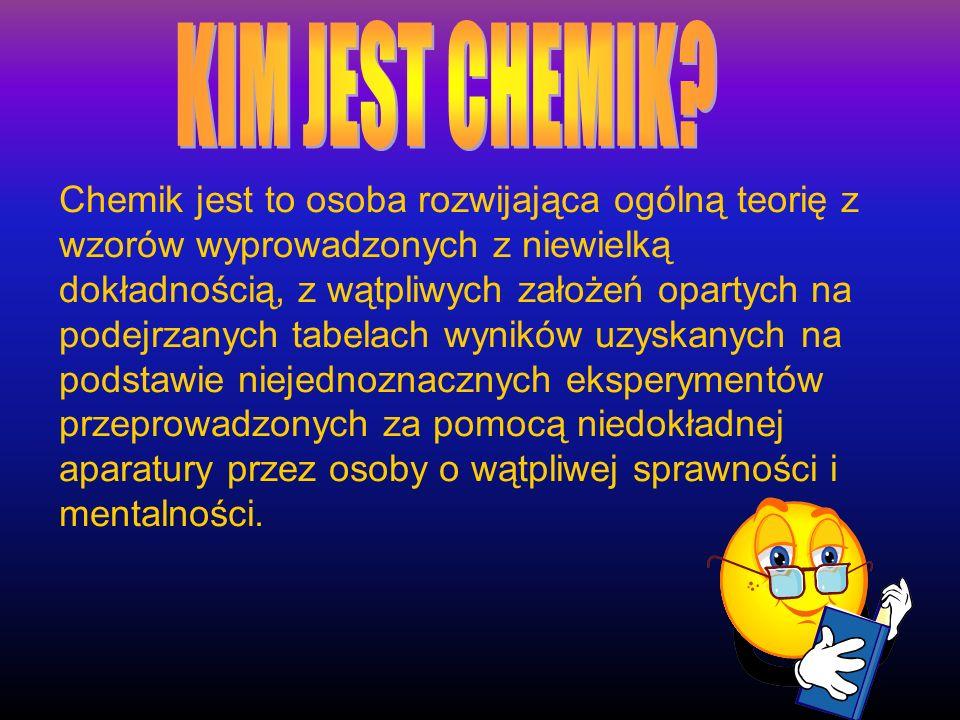 Chemik jest to osoba rozwijająca ogólną teorię z wzorów wyprowadzonych z niewielką dokładnością, z wątpliwych założeń opartych na podejrzanych tabelac