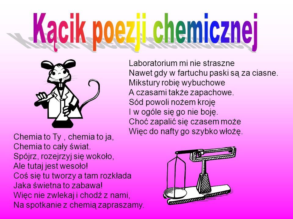 Chemia to Ty, chemia to ja, Chemia to cały świat. Spójrz, rozejrzyj się wokoło, Ale tutaj jest wesoło! Coś się tu tworzy a tam rozkłada Jaka świetna t