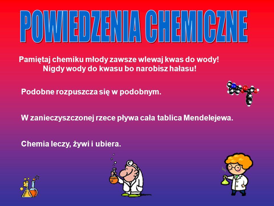 Pamiętaj chemiku młody zawsze wlewaj kwas do wody! Nigdy wody do kwasu bo narobisz hałasu! Podobne rozpuszcza się w podobnym. W zanieczyszczonej rzece