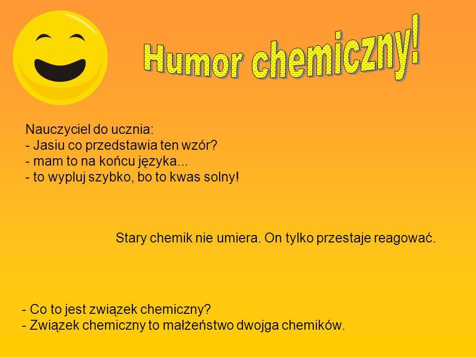 Nauczyciel do ucznia: - Jasiu co przedstawia ten wzór? - mam to na końcu języka... - to wypluj szybko, bo to kwas solny! - Co to jest związek chemiczn