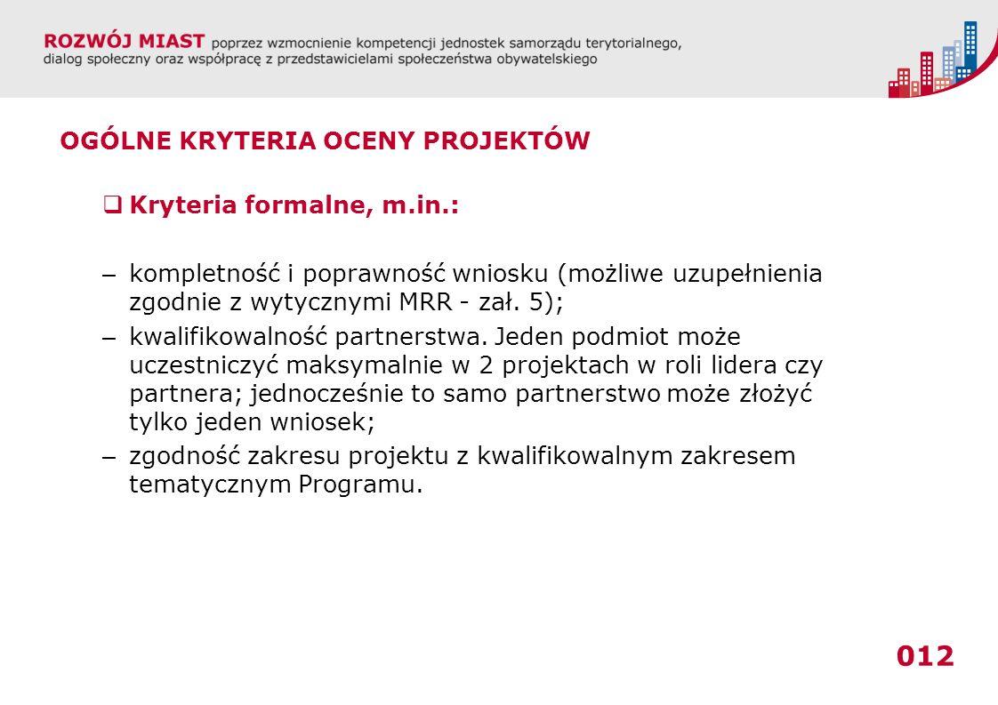 012 OGÓLNE KRYTERIA OCENY PROJEKTÓW Kryteria formalne, m.in.: – kompletność i poprawność wniosku (możliwe uzupełnienia zgodnie z wytycznymi MRR - zał.