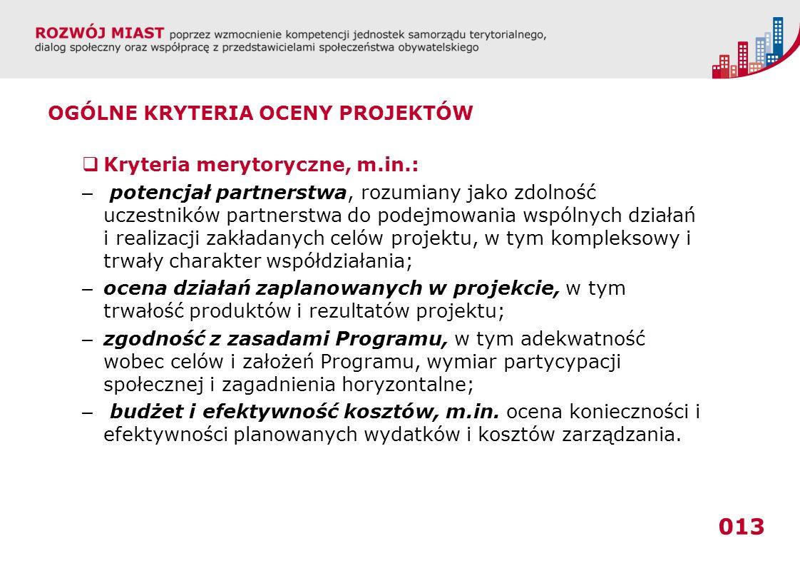 013 OGÓLNE KRYTERIA OCENY PROJEKTÓW Kryteria merytoryczne, m.in.: – potencjał partnerstwa, rozumiany jako zdolność uczestników partnerstwa do podejmowania wspólnych działań i realizacji zakładanych celów projektu, w tym kompleksowy i trwały charakter współdziałania; – ocena działań zaplanowanych w projekcie, w tym trwałość produktów i rezultatów projektu; – zgodność z zasadami Programu, w tym adekwatność wobec celów i założeń Programu, wymiar partycypacji społecznej i zagadnienia horyzontalne; – budżet i efektywność kosztów, m.in.