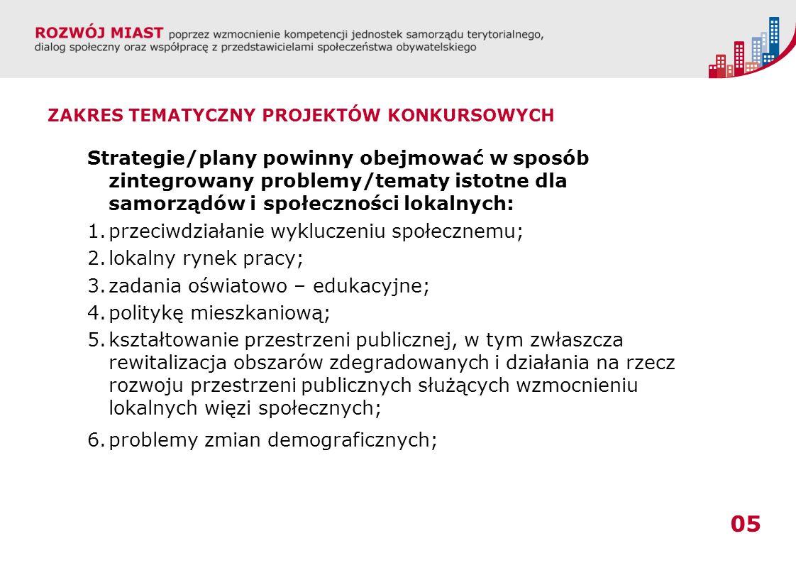 05 ZAKRES TEMATYCZNY PROJEKTÓW KONKURSOWYCH Strategie/plany powinny obejmować w sposób zintegrowany problemy/tematy istotne dla samorządów i społeczności lokalnych: 1.przeciwdziałanie wykluczeniu społecznemu; 2.lokalny rynek pracy; 3.zadania oświatowo – edukacyjne; 4.politykę mieszkaniową; 5.kształtowanie przestrzeni publicznej, w tym zwłaszcza rewitalizacja obszarów zdegradowanych i działania na rzecz rozwoju przestrzeni publicznych służących wzmocnieniu lokalnych więzi społecznych; 6.problemy zmian demograficznych;