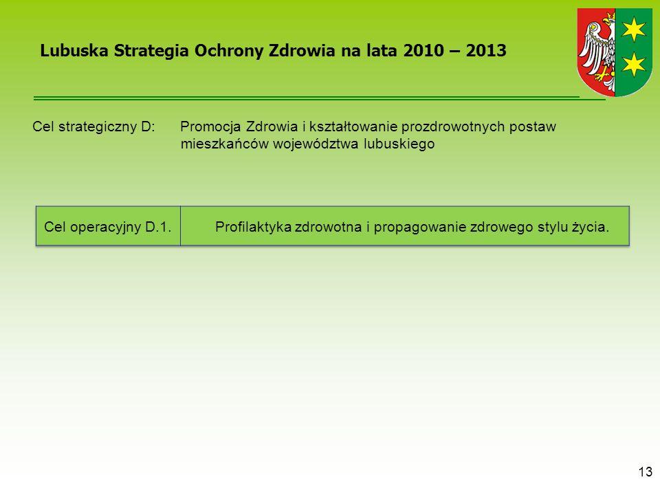 13 Lubuska Strategia Ochrony Zdrowia na lata 2010 – 2013 Cel strategiczny D: Promocja Zdrowia i kształtowanie prozdrowotnych postaw mieszkańców wojewó