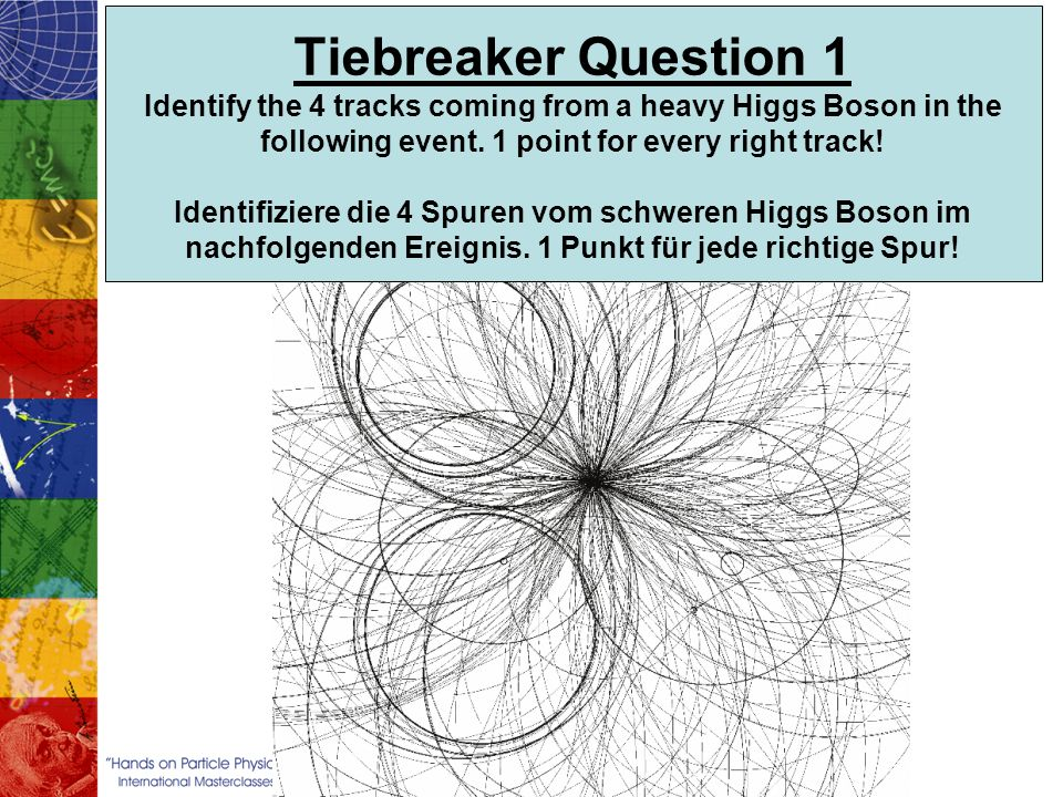 Tiebreaker Question 1 Identify the 4 tracks coming from a heavy Higgs Boson in the following event. 1 point for every right track! Identifiziere die 4