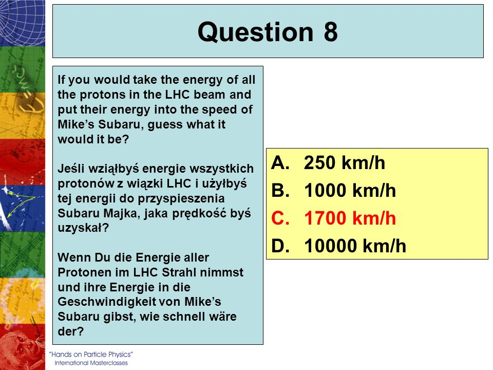 Question 8 If you would take the energy of all the protons in the LHC beam and put their energy into the speed of Mikes Subaru, guess what it would it