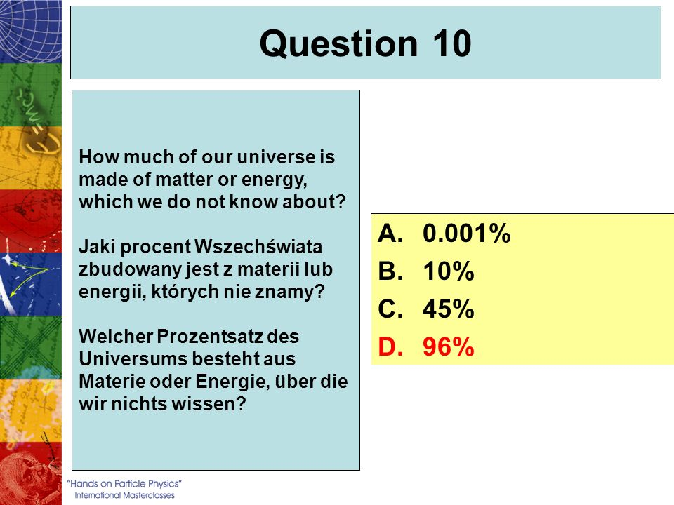 Question 10 How much of our universe is made of matter or energy, which we do not know about? Jaki procent Wszechświata zbudowany jest z materii lub e