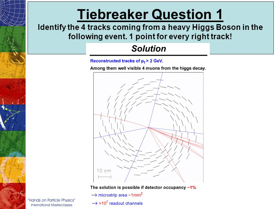 Tiebreaker Question 1 Identify the 4 tracks coming from a heavy Higgs Boson in the following event. 1 point for every right track!