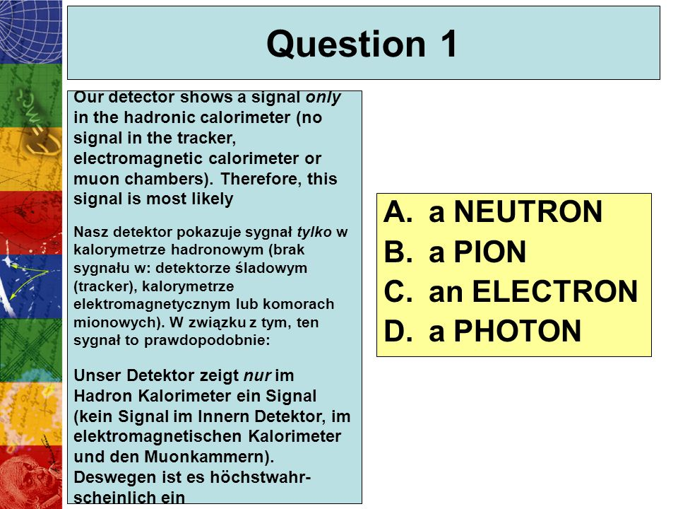 Question 1 Our detector shows a signal only in the hadronic calorimeter (no signal in the tracker, electromagnetic calorimeter or muon chambers). Ther