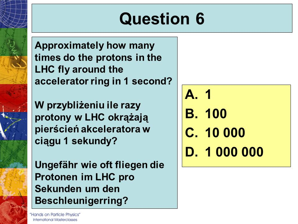 Question 6 Approximately how many times do the protons in the LHC fly around the accelerator ring in 1 second? W przybliżeniu ile razy protony w LHC o