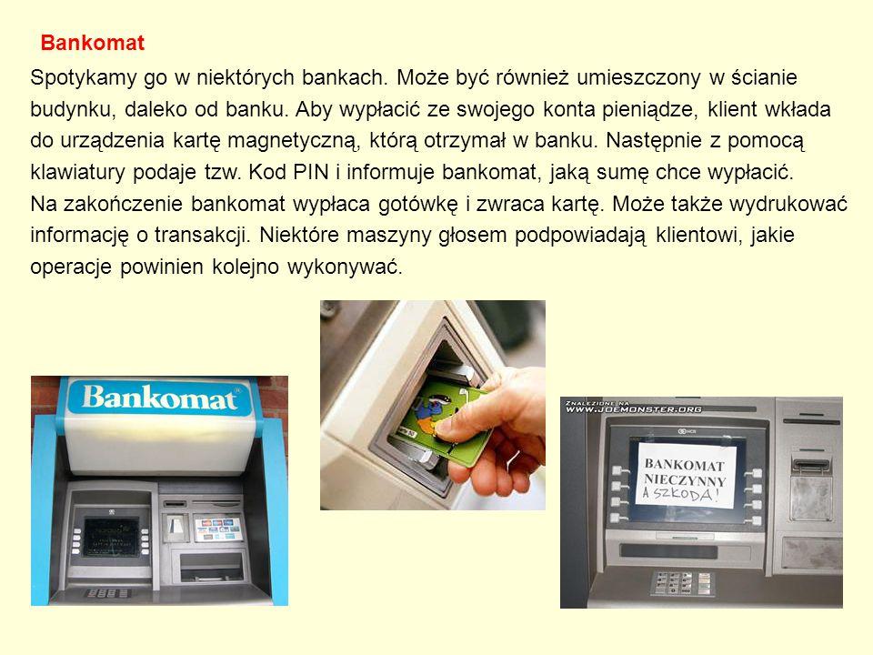Bankomat Spotykamy go w niektórych bankach. Może być również umieszczony w ścianie budynku, daleko od banku. Aby wypłacić ze swojego konta pieniądze,