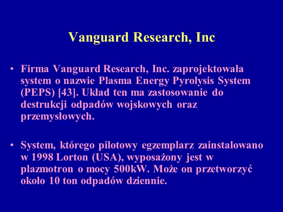 Vanguard Research, Inc Firma Vanguard Research, Inc. zaprojektowała system o nazwie Plasma Energy Pyrolysis System (PEPS) [43]. Układ ten ma zastosowa
