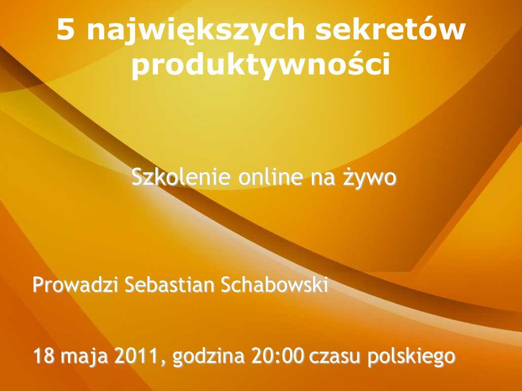 5 największych sekretów produktywności Szkolenie online na żywo Prowadzi Sebastian Schabowski 18 maja 2011, godzina 20:00 czasu polskiego