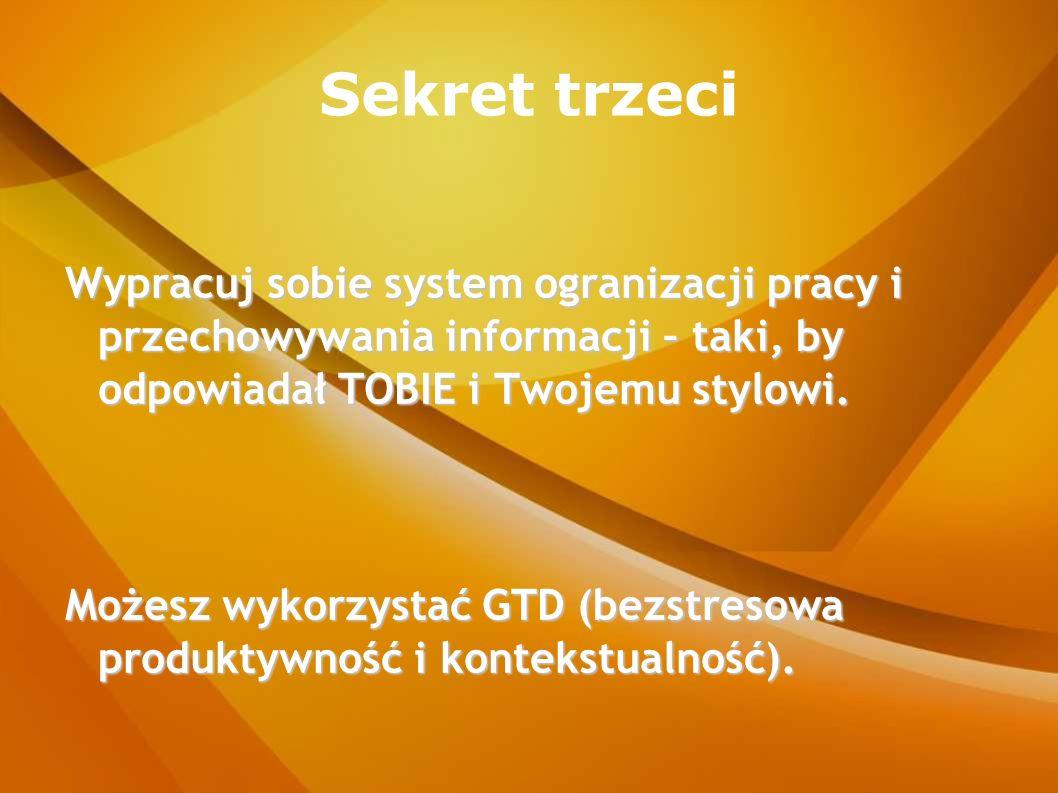 Sekret trzeci Wypracuj sobie system ogranizacji pracy i przechowywania informacji – taki, by odpowiadał TOBIE i Twojemu stylowi. Możesz wykorzystać GT