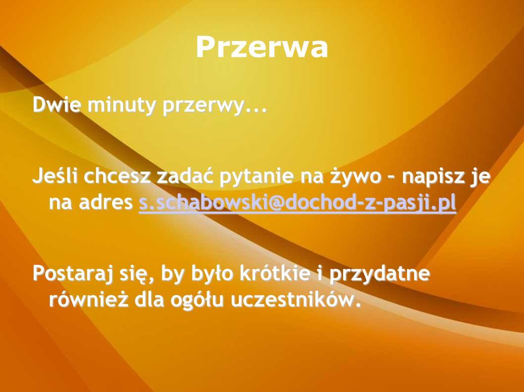 Przerwa Dwie minuty przerwy... Jeśli chcesz zadać pytanie na żywo – napisz je na adres s.schabowski@dochod-z-pasji.pl s.schabowski@dochod-z-pasji.pl P