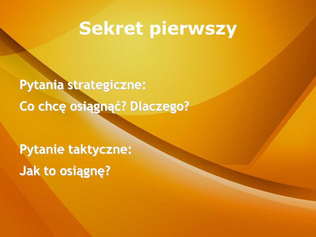 Sekret pierwszy Pytania strategiczne: Co chcę osiągnąć? Dlaczego? Pytanie taktyczne: Jak to osiągnę?
