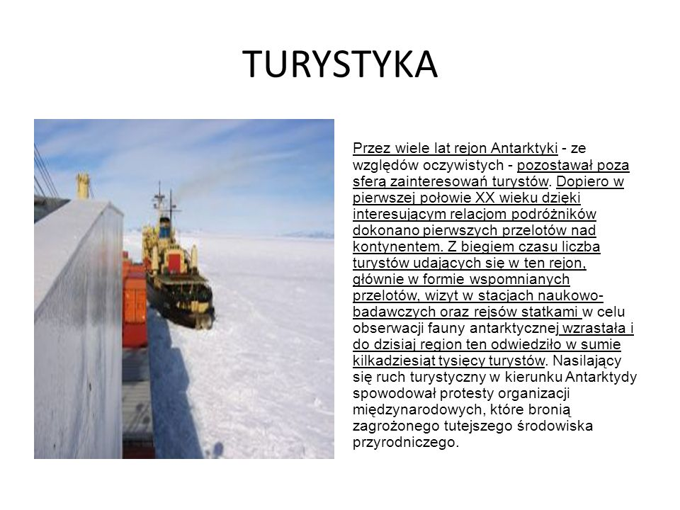 TURYSTYKA Przez wiele lat rejon Antarktyki - ze względów oczywistych - pozostawał poza sferą zainteresowań turystów. Dopiero w pierwszej połowie XX wi
