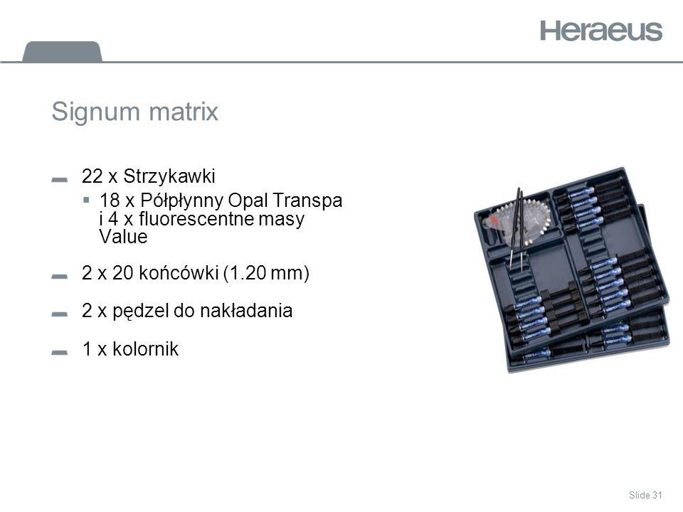 Slide 31 Signum matrix 22 x Strzykawki 18 x Półpłynny Opal Transpa i 4 x fluorescentne masy Value 2 x 20 końcówki (1.20 mm) 2 x pędzel do nakładania 1 x kolornik