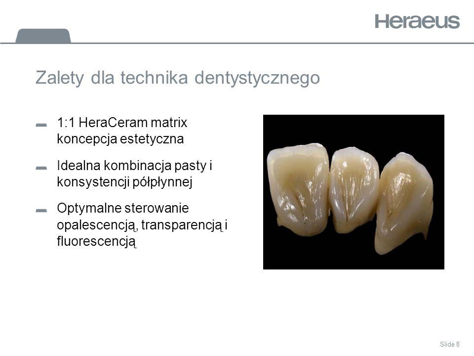 Slide 8 Zalety dla technika dentystycznego 1:1 HeraCeram matrix koncepcja estetyczna Idealna kombinacja pasty i konsystencji półpłynnej Optymalne sterowanie opalescencją, transparencją i fluorescencją