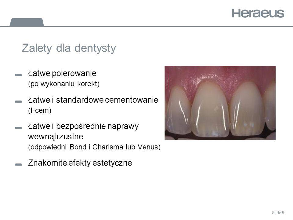 Slide 9 Zalety dla dentysty Łatwe polerowanie (po wykonaniu korekt) Łatwe i standardowe cementowanie (I-cem) Łatwe i bezpośrednie naprawy wewnątrzustne (odpowiedni Bond i Charisma lub Venus) Znakomite efekty estetyczne