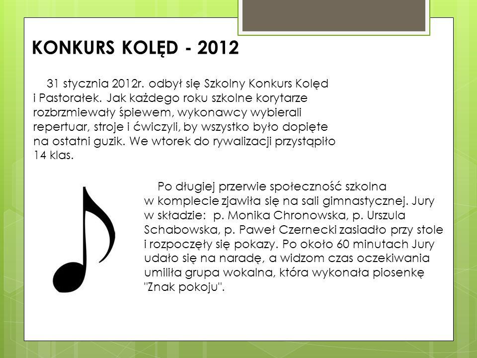 KONKURS KOLĘD - 2012 31 stycznia 2012r. odbył się Szkolny Konkurs Kolęd i Pastorałek. Jak każdego roku szkolne korytarze rozbrzmiewały śpiewem, wykona