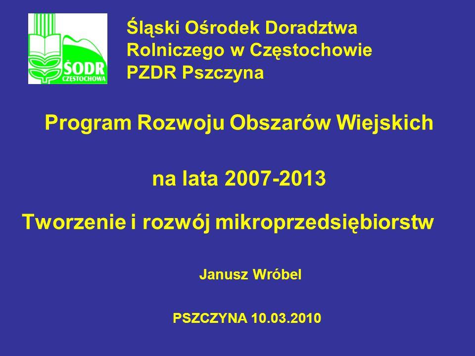 Janusz Wróbel Program Rozwoju Obszarów Wiejskich na lata 2007-2013 Tworzenie i rozwój mikroprzedsiębiorstw PSZCZYNA 10.03.2010 Śląski Ośrodek Doradztw