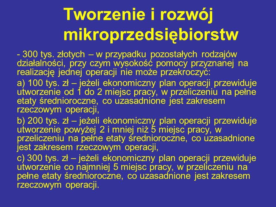 Tworzenie i rozwój mikroprzedsiębiorstw - 300 tys. złotych – w przypadku pozostałych rodzajów działalności, przy czym wysokość pomocy przyznanej na re