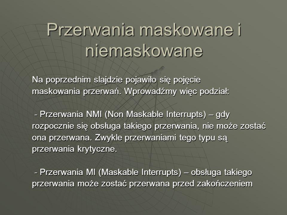 Przerwania maskowane i niemaskowane Na poprzednim slajdzie pojawiło się pojęcie maskowania przerwań. Wprowadźmy więc podział: - Przerwania NMI (Non Ma