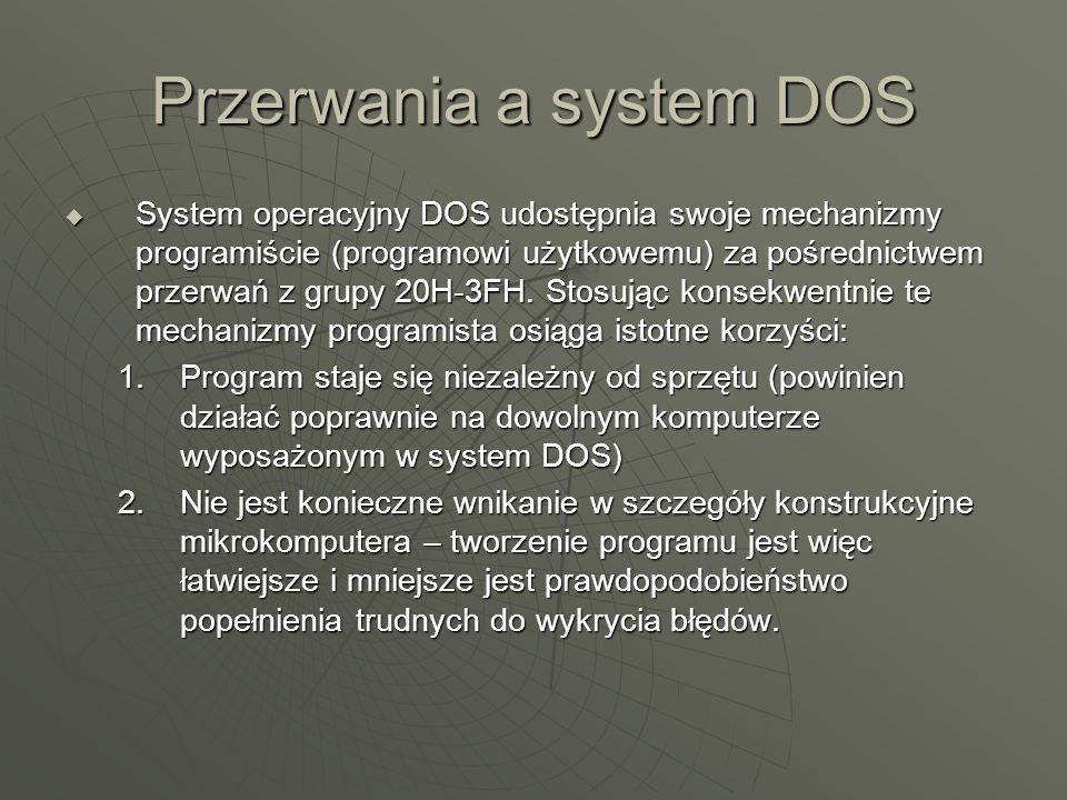 Przerwania a system DOS System operacyjny DOS udostępnia swoje mechanizmy programiście (programowi użytkowemu) za pośrednictwem przerwań z grupy 20H-3