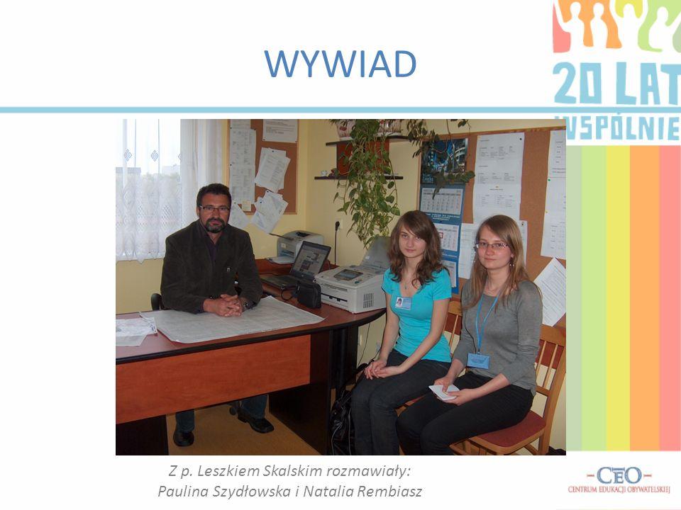 Z p. Leszkiem Skalskim rozmawiały: Paulina Szydłowska i Natalia Rembiasz WYWIAD