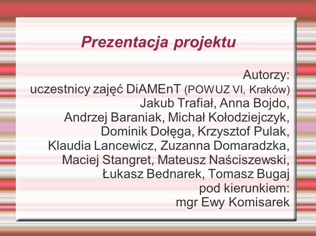 Prezentacja projektu Autorzy: uczestnicy zajęć DiAMEnT (POWUZ VI, Kraków) Jakub Trafiał, Anna Bojdo, Andrzej Baraniak, Michał Kołodziejczyk, Dominik D