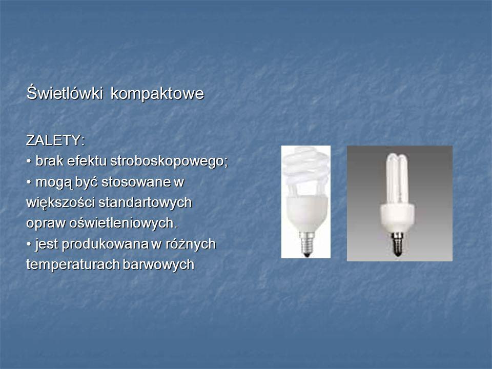 Świetlówki kompaktowe ZALETY: brak efektu stroboskopowego; brak efektu stroboskopowego; mogą być stosowane w mogą być stosowane w większości standarto