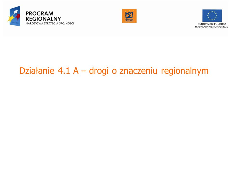 Działanie 4.1 A – drogi o znaczeniu regionalnym Urząd Marszałkowski Województwa Małopolskiego Departament Funduszy Europejskich Urząd Marszałkowski Wo