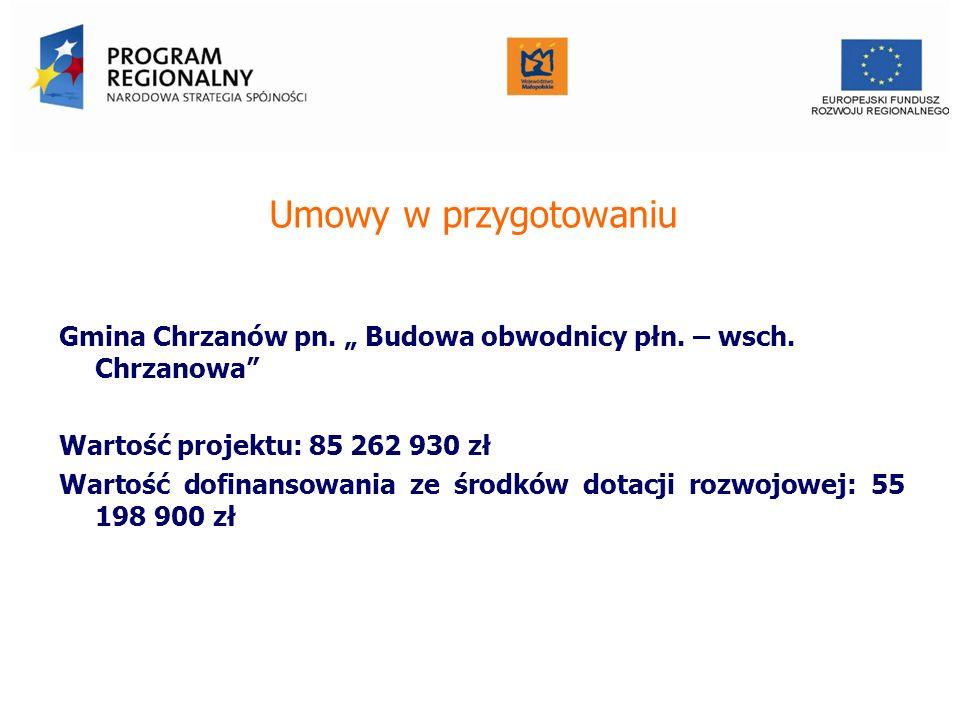 Umowy w przygotowaniu Gmina Chrzanów pn. Budowa obwodnicy płn. – wsch. Chrzanowa Wartość projektu: 85 262 930 zł Wartość dofinansowania ze środków dot