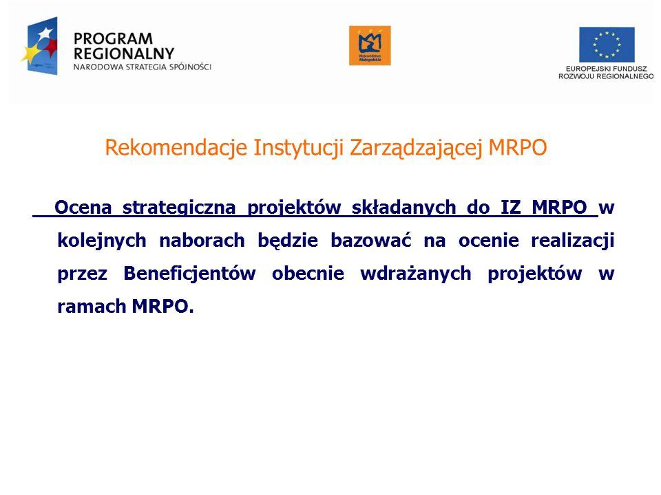 Rekomendacje Instytucji Zarządzającej MRPO Ocena strategiczna projektów składanych do IZ MRPO w kolejnych naborach będzie bazować na ocenie realizacji przez Beneficjentów obecnie wdrażanych projektów w ramach MRPO.