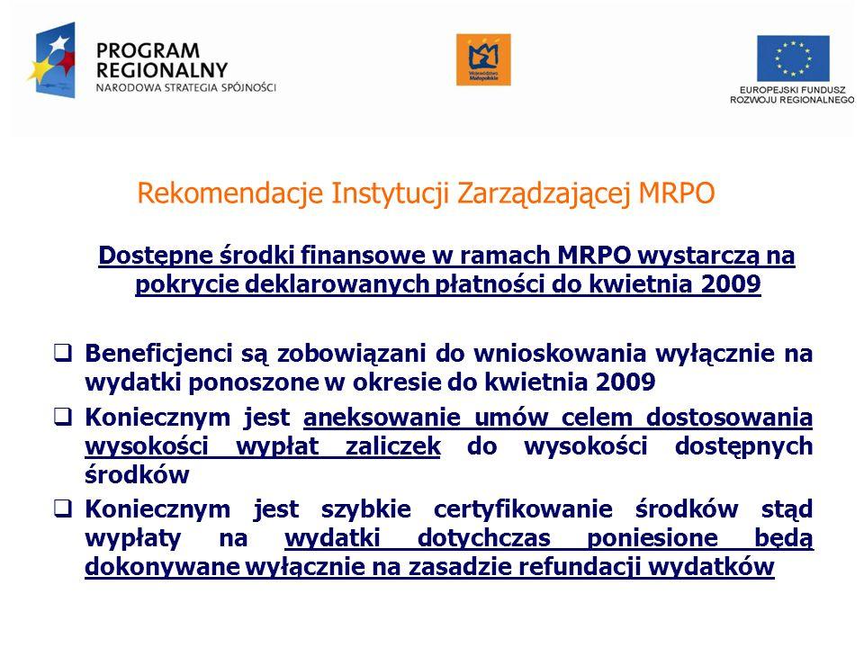 Rekomendacje Instytucji Zarządzającej MRPO Dostępne środki finansowe w ramach MRPO wystarczą na pokrycie deklarowanych płatności do kwietnia 2009 Beneficjenci są zobowiązani do wnioskowania wyłącznie na wydatki ponoszone w okresie do kwietnia 2009 Koniecznym jest aneksowanie umów celem dostosowania wysokości wypłat zaliczek do wysokości dostępnych środków Koniecznym jest szybkie certyfikowanie środków stąd wypłaty na wydatki dotychczas poniesione będą dokonywane wyłącznie na zasadzie refundacji wydatków Urząd Marszałkowski Województwa Małopolskiego Departament Funduszy Europejskich