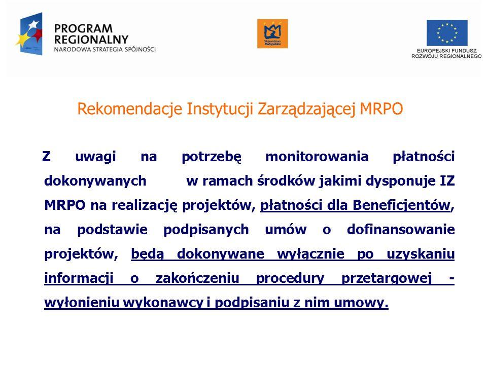 Rekomendacje Instytucji Zarządzającej MRPO Z uwagi na potrzebę monitorowania płatności dokonywanych w ramach środków jakimi dysponuje IZ MRPO na realizację projektów, płatności dla Beneficjentów, na podstawie podpisanych umów o dofinansowanie projektów, będą dokonywane wyłącznie po uzyskaniu informacji o zakończeniu procedury przetargowej - wyłonieniu wykonawcy i podpisaniu z nim umowy.
