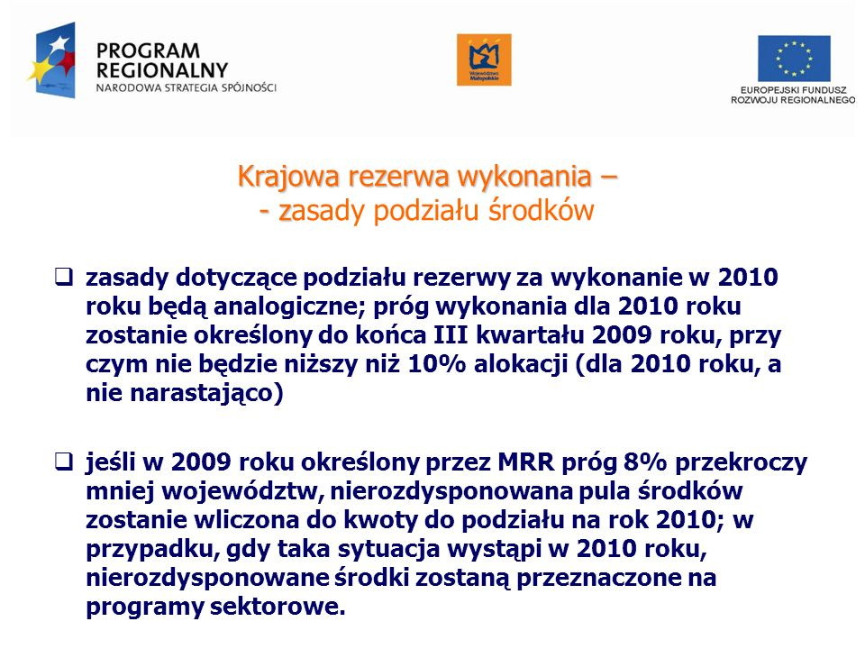 Krajowa rezerwa wykonania – - z Krajowa rezerwa wykonania – - zasady podziału środków zasady dotyczące podziału rezerwy za wykonanie w 2010 roku będą analogiczne; próg wykonania dla 2010 roku zostanie określony do końca III kwartału 2009 roku, przy czym nie będzie niższy niż 10% alokacji (dla 2010 roku, a nie narastająco) jeśli w 2009 roku określony przez MRR próg 8% przekroczy mniej województw, nierozdysponowana pula środków zostanie wliczona do kwoty do podziału na rok 2010; w przypadku, gdy taka sytuacja wystąpi w 2010 roku, nierozdysponowane środki zostaną przeznaczone na programy sektorowe.