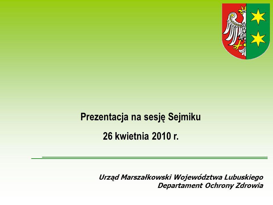 Urząd Marszałkowski Województwa Lubuskiego Departament Ochrony Zdrowia Prezentacja na sesję Sejmiku 26 kwietnia 2010 r.
