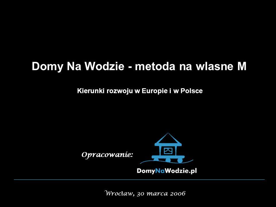 Domy Na Wodzie - metoda na wlasne M Kierunki rozwoju w Europie i w Polsce Opracowanie: Wroc ł aw, 30 marca 2006